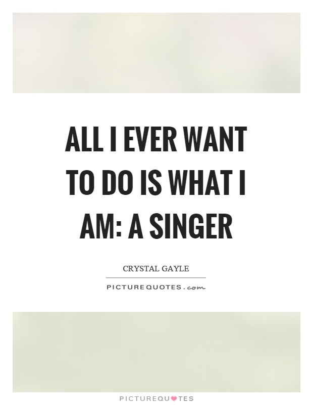 Singer Quotes all i ever want to do is what