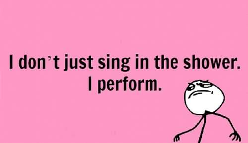 Singer Sayings i don't just sing in the shower i perform