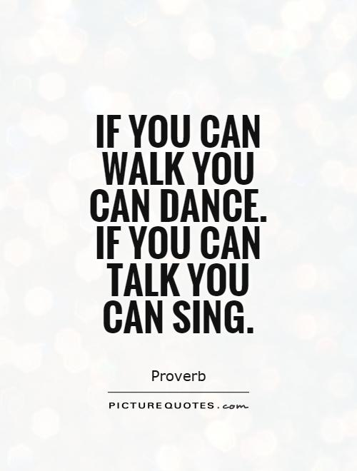 Singer Sayings if you can walk you can dance if you can talk you