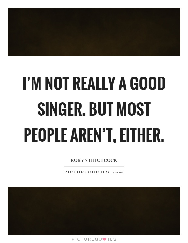 Singer Sayings I'm not really a good singer but most