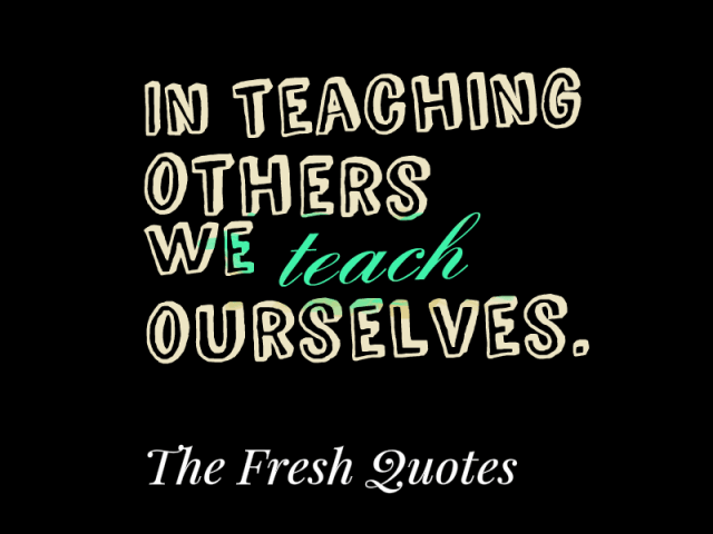 Teach Sayings in teaching others we teach ourselves