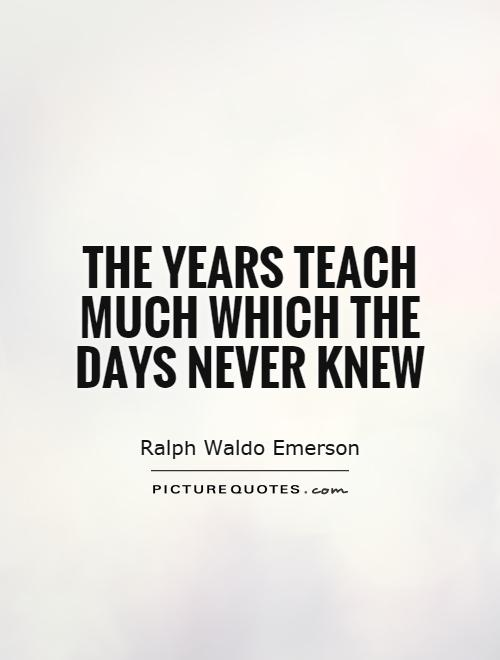 Teach Sayings the years teach much which the days never knew