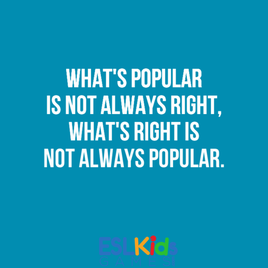 Teach Sayings what popular is not always right what'