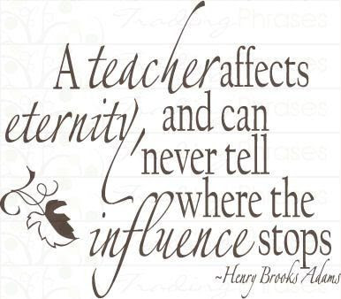 Teacher Sayings a teacher affects eternity and can never tell where the influence stops