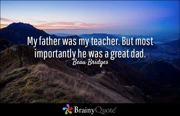Teacher Sayings my father was my teacher but most importantly he