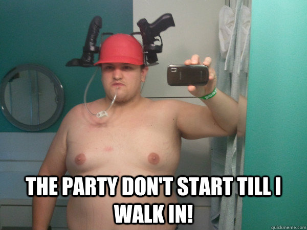 The party don't start till walk in Party Memes