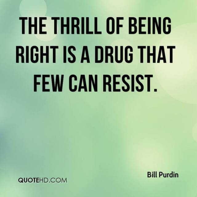 Thrill Quotes the thrill of being right is a drug that
