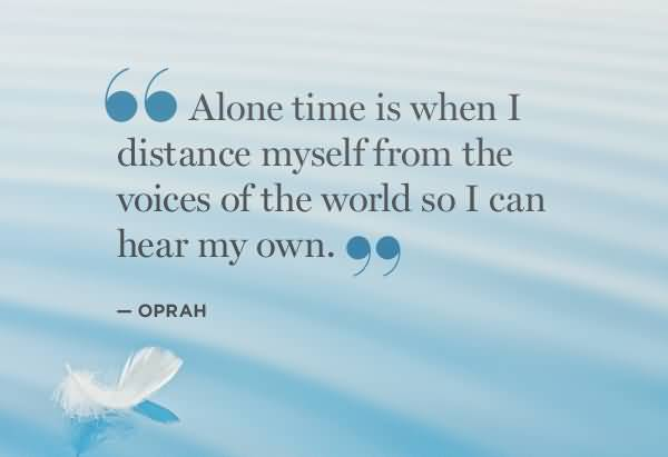 Time Quotes Alone time is when i distance myself from the voices of the world so i can hear my own Oprah