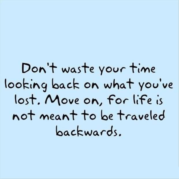 Time Quotes Don't waste your time looking back on what you've lost move on for life is not meant to be traveled backwards