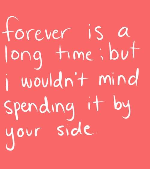 Time Quotes Forever is a long time but i wouldn't mind spending it bu your side