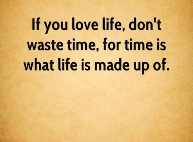Time Quotes If you love life don't waste time for time is what life is made up of
