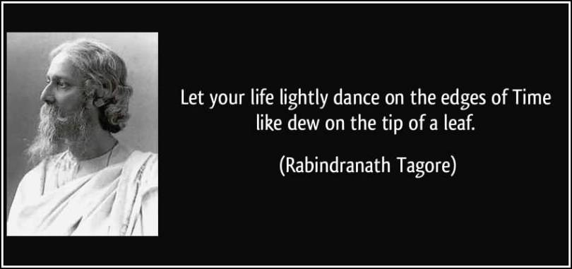Time Quotes Let your life lightly dance on the edges of time like dew on the tip of a leaf Rabindranath Tagore