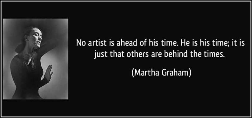 Time Quotes No artist is ahead of his time he is his time it is just that others are behind the times Martha Graham