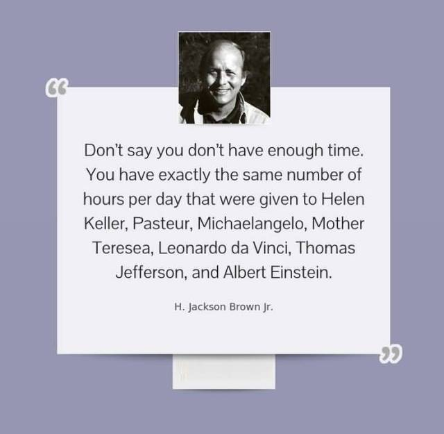 Time Sayings Don't say you don't have enough time you have exactly the same number of hours per day that were given to Hilden Keller H. Jackson Brown Jr.