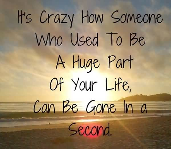 Time Sayings Its crazy how someone who used to be a huge part of your life can be gone in a second