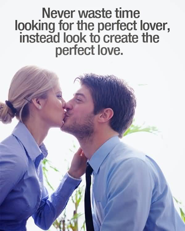 Time Sayings Never waste time looking for the perfect lover instead look to create the perfect love