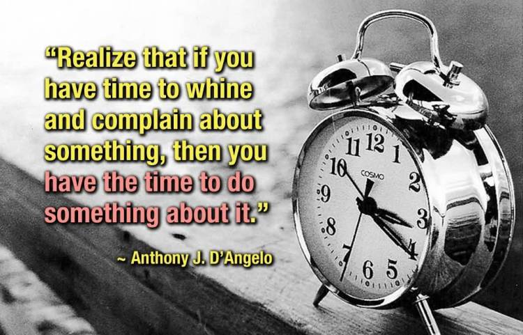 Time Sayings Realize that if you have time to whine and complain about something Anthony J. D'Angelo