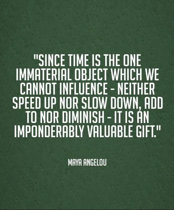 Time Sayings Since time is the one immaterial object which we cannot influence Maya Angelov