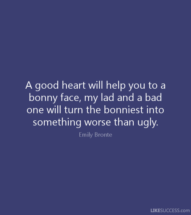 Ugly Quotes A good heart will help you to a bonny face, my lad and a bad one will turn the bonniest into something worse than ugly. Emily Bronte