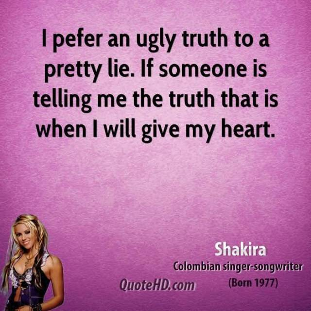 Ugly Quotes I prefer an ugly truth to a pretty lie. If someone is telling me the truth that is when I will give my heart. Shakira