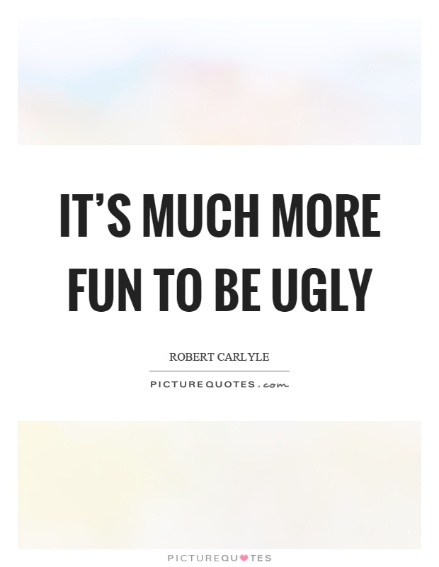 Ugly Quotes It's much more fun to be ugly Robert Carlyle