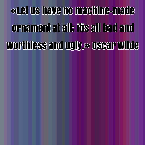 Ugly Quotes Let us have no machine made ornament at all; it is all bad and worthless and ugly. Oscar Wilde