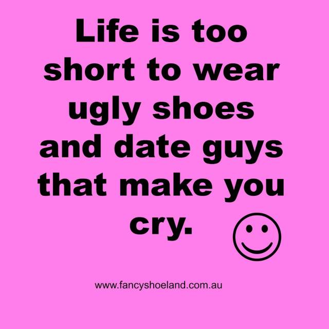 Ugly Quotes Life is too short to wear ugly shoes and date guys that