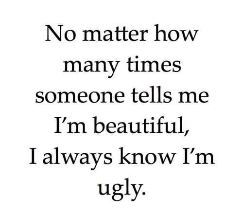 Ugly Quotes No matter how many times someone tells me i'm beautiful