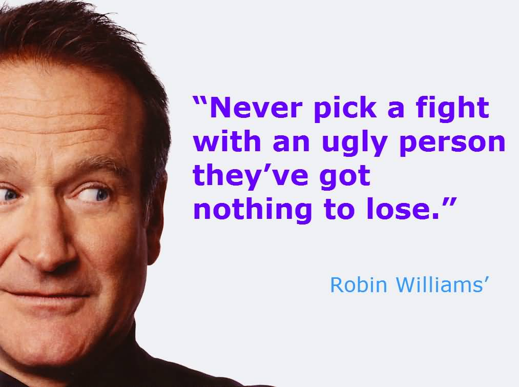 Ugly Sayings Never pick a fight with an ugly person, they've got nothing to lose. Robin Williams
