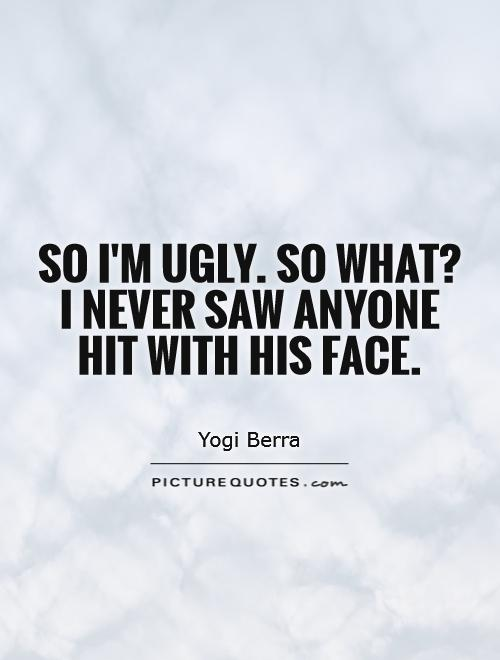 Ugly Sayings So I'm ugly. So what I never saw anyone hit with his face. Yogi Berra