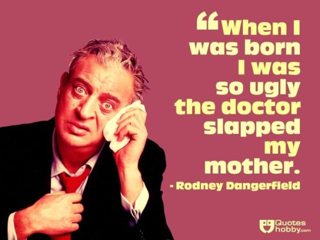 Ugly Sayings When I was born I was so ugly the doctor slapped my mother. Rodney Dangerfield