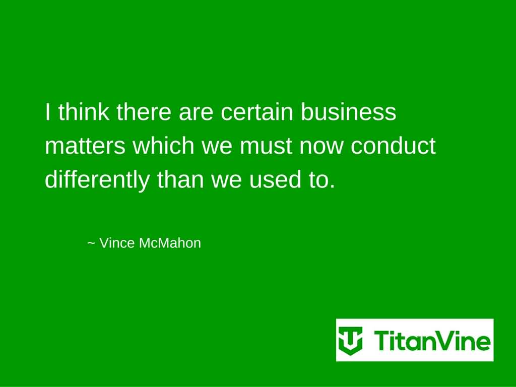 Used Quotes I think there are certain business matters which we must now conduct differently than we used to. Vince McMahon