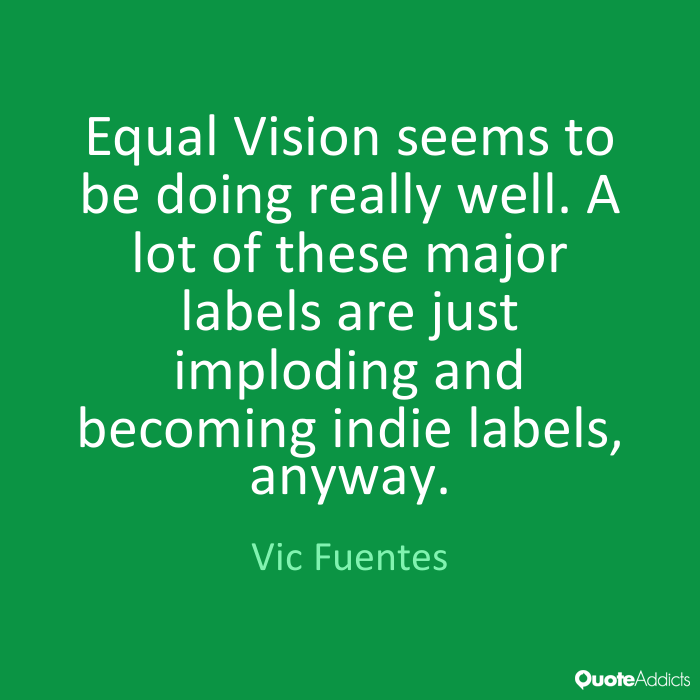 Vic Fuentes Quotes Equal Vision seems to be doing really well. A lot of these major labels are just imploding and becoming indie labels, anyway. Vic Fuentes