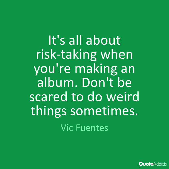Vic Fuentes Quotes It's all about risk taking when you're making an album. Don't be scared to do weird things sometimes. Vic Fuentes
