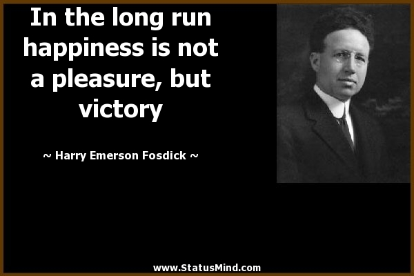 Victory Sayings in the long run happiness is not a pleasure but