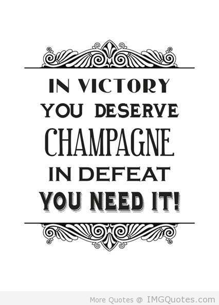 Victory Sayings in victory you deserve champagne in defeat you need it