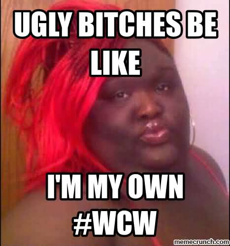Wcw Quotes Ugly bitches be like I'm my own #wcw