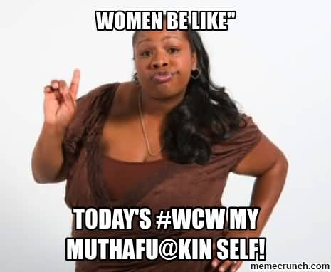 Wcw Quotes Women be like today's #WCW my muthafu@kin self