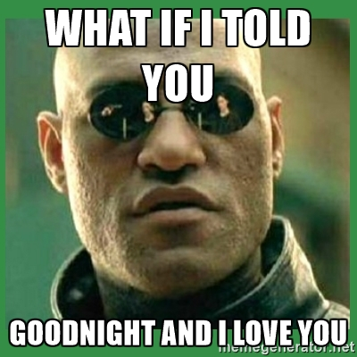 What if i told you goodnight and i love you Good Night Meme