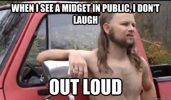 When i see a midget in public i don't laugh LOL Memes