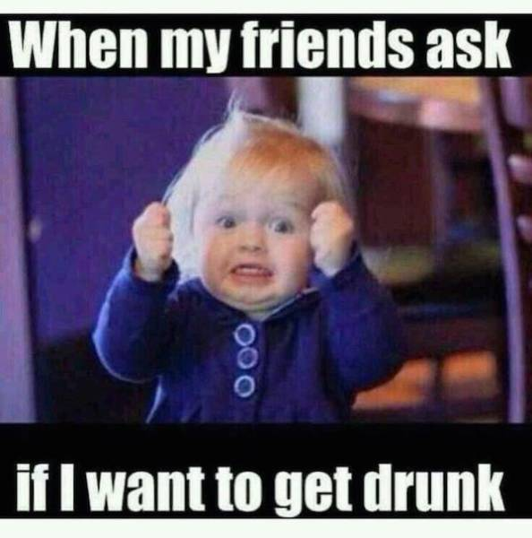 When my friends ask if i want to get drunk LOL Meme
