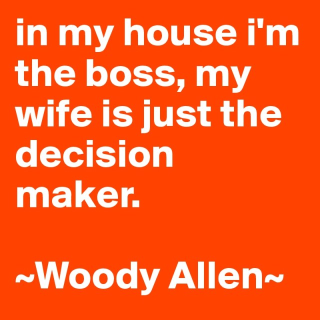 Wife Quotes In my house I'm the boss, my wife is just the decision maker. Woody Allen