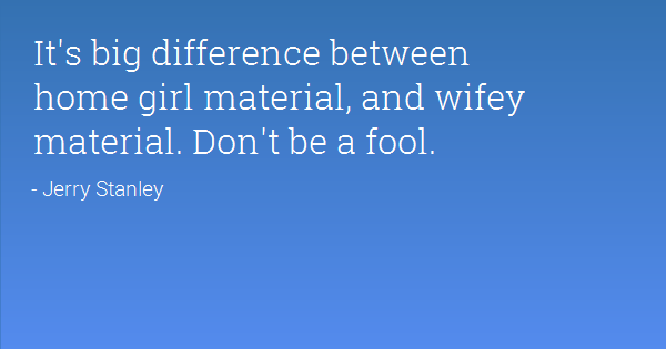 Wifey Quotes It's big difference between home girl material and wifey material Jerry Stanley