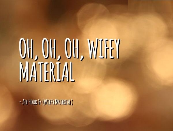 Wifey Quotes Oh oh oh wifey material Ace Hood F