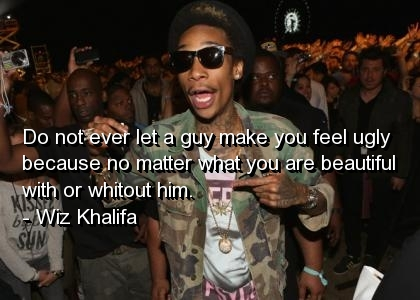 Wiz Khalifa Quotes do not ever let a guy make you feel ugly