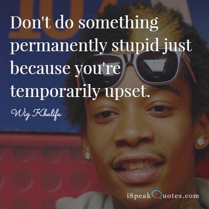 Wiz Khalifa Quotes don't do something permanently stupid just