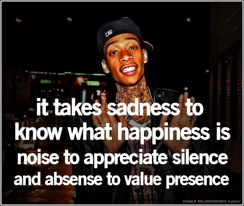 Wiz Khalifa Quotes it takes sadness to know what happiness is
