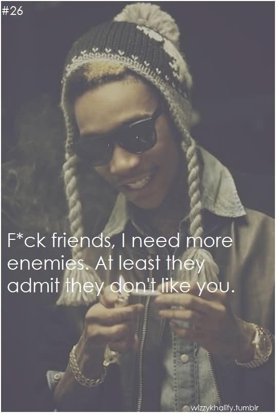 Wiz Khalifa Sayings fck friends i need more enemies at least