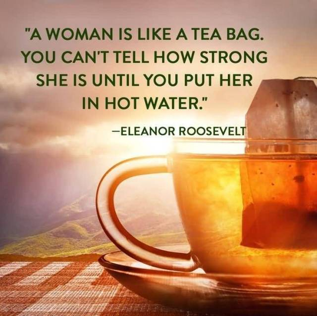 Women Quotes A Women Is Like A Tea Bag You Can't Tell How Strong She Is Eleanor Roosevelt