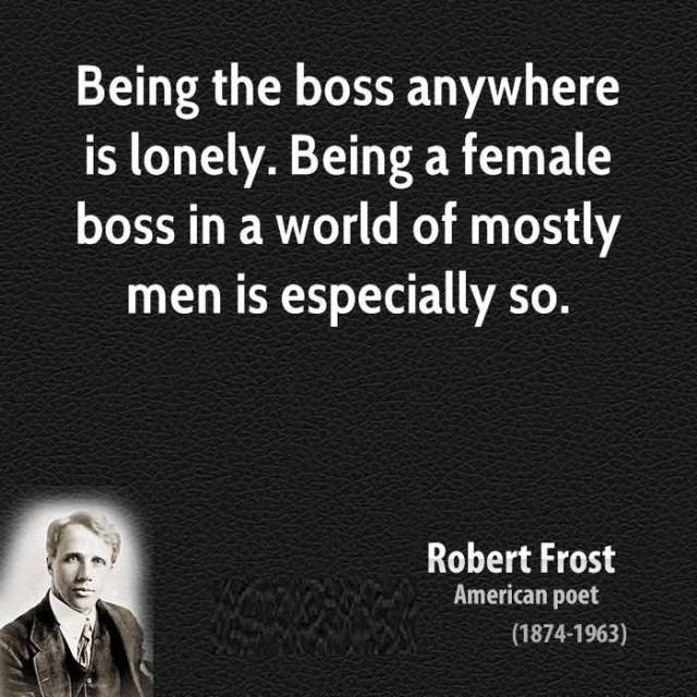 Women Quotes Being The Boss Anywhere Is Lonely Being A Female Boss In A World Of Mostly Robert Frost